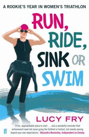 Run, Ride, Sink or Swim: A Rookie's Year in Women's Triathlon de Lucy Fry
