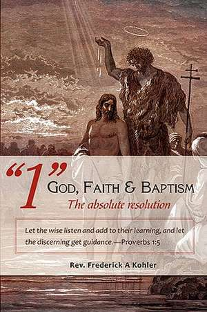 """1"" God, Faith & Baptism-The Absolute Resolution de Rev Frederick a. Kohler"