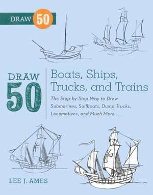 Draw 50 Boats, Ships, Trucks, and Trains:  The Step-By-Step Way to Draw Submarines, Sailboats, Dump Trucks, Locomotives, and Much More... de Lee J. Ames