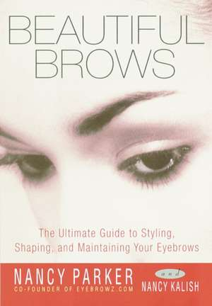 Beautiful Brows:  The Ultimate Guide to Styling, Shaping, and Maintaining Your Eyebrows de Nancy Parker