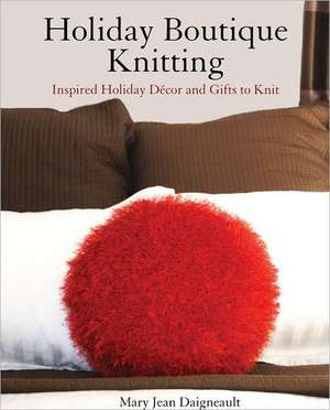 Holiday Boutique Knitting: Inspired Holiday Dcor & Gifts to Knit de Mary Jean Daigneault