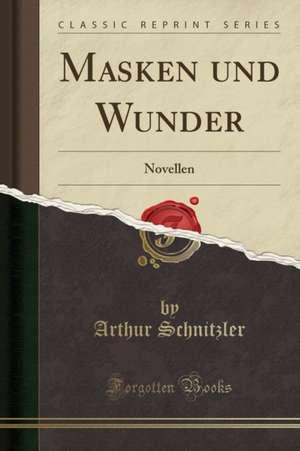 Masken Und Wunder: Novellen (Classic Reprint) de Arthur Schnitzler