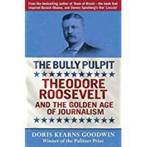 The Bully Pulpit: Theodore Roosevelt and the Golden Age of Journalism de Doris Kearns Goodwin