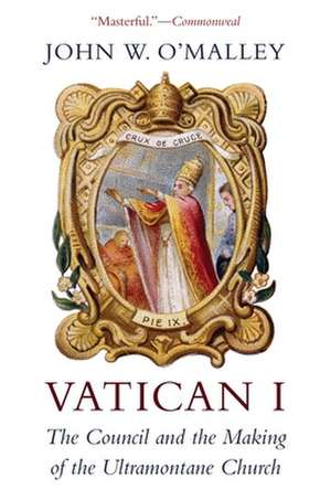 Vatican I – The Council and the Making of the Ultramontane Church de John W. O`malley