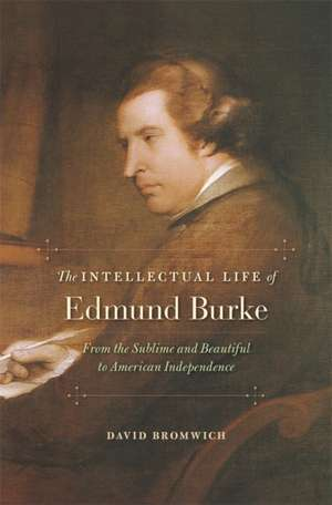 The Intellectual Life of Edmund Burke – From the Sublime and Beautiful to American Independence de David Bromwich