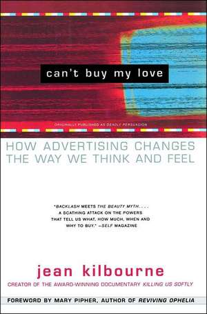 Can't Buy My Love:  How Advertising Changes the Way We Think and Feel de Jean Kilbourne