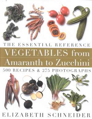 Vegetables from Amaranth to Zucchini: The Essential Reference: 500 Recipes 275 Photographs de Elizabeth Schneider