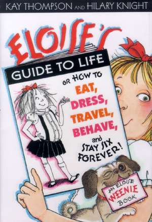 Eloise's Guide to Life:  How to Eat, Dress, Travel, Behave, and Stay Six Forever de Kay Thompson