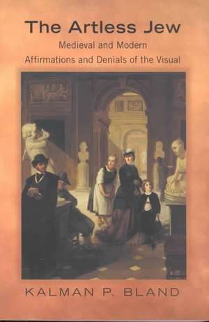 The Artless Jew – Medieval and Modern Affirmations and Denials of the Visual de Kalman P. Bland