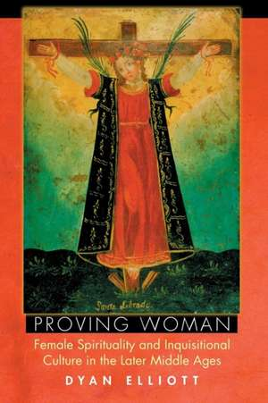Proving Woman – Female Spirituality and Inquisitional Culture in the Later Middle Ages de Dyan Elliott