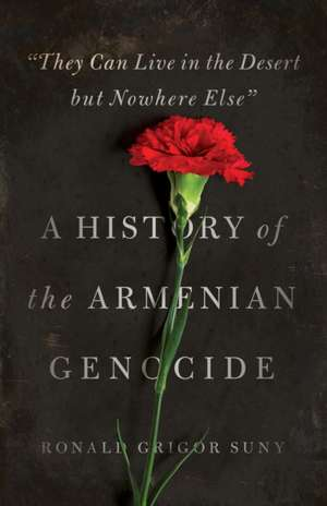 ′They Can Live in the Desert But Nowhere Else′ – A History of the Armenian Genocide de Ronald Grigor Suny