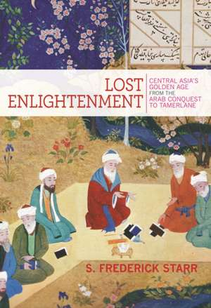 Lost Enlightenment – Central Asia′s Golden Age from the Arab Conquest to Tamerlane de S. Frederick Starr