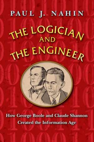 The Logician and the Engineer – How George Boole and Claude Shannon Created the Information Age de Paul J. Nahin
