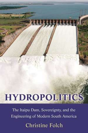 Hydropolitics – The Itaipu Dam, Sovereignty, and the Engineering of Modern South America de Christine Folch