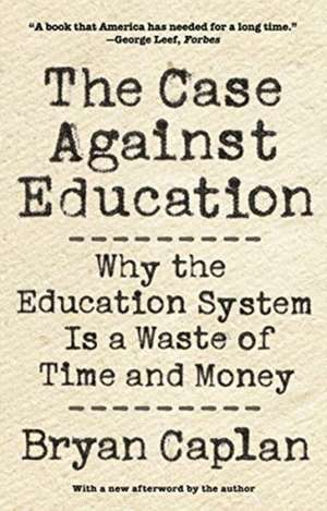 The Case against Education – Why the Education System Is a Waste of Time and Money de Bryan Caplan