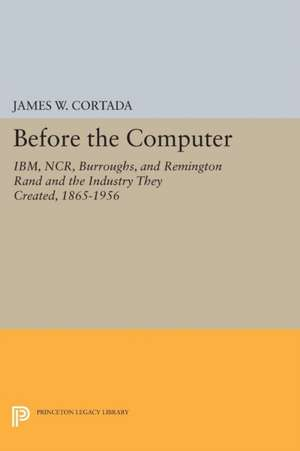 Before the Computer – IBM, NCR, Burroughs, and Remington Rand and the Industry They Created, 1865–1956 de James W. Cortada