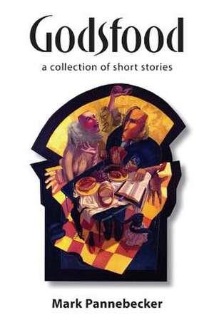 Godsfood:  A Collection of Short Stories de Mark Pannebecker