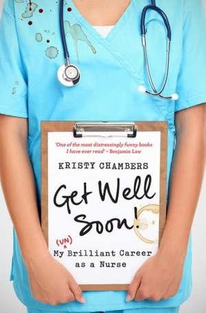 Get Well Soon!:  My (Un)Brilliant Career as a Nurse de Kristy Chambers