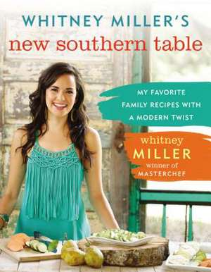 Whitney Miller's New Southern Table: My Favorite Family Recipes with a Modern Twist de Whitney Miller