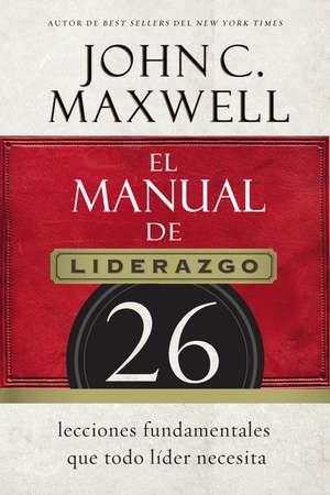 El manual de liderazgo: 26 lecciones fundamentales que todo líder necesita de John C. Maxwell