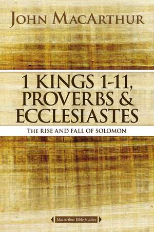 1 Kings 1 to 11, Proverbs, and Ecclesiastes: The Rise and Fall of Solomon de John F. MacArthur