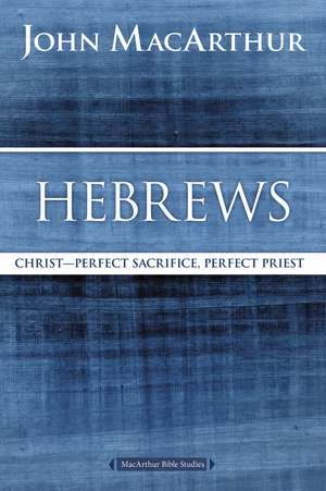 Hebrews: Christ: Perfect Sacrifice, Perfect Priest de John F. MacArthur
