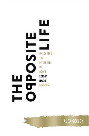 The Opposite Life: Unlocking the Mysteries of God's Upside-Down Kingdom de Alex Seeley