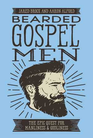 Bearded Gospel Men: The Epic Quest for Manliness and Godliness de Jared Brock