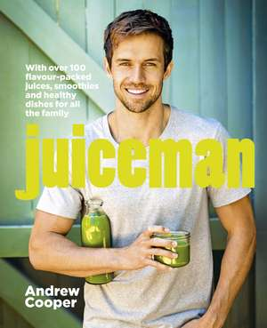 Juiceman: Over 100 flavour-packed juices, smoothies and healthy dishes for all the family de Andrew Cooper