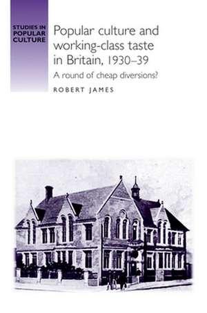 Popular Culture and Working-class Taste in Britain, 1930-39 de Robert James