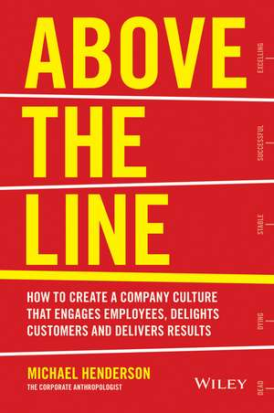 Above the Line: How to Create a Company Culture that Engages Employees, Delights Customers and Delivers Results de Michael Henderson
