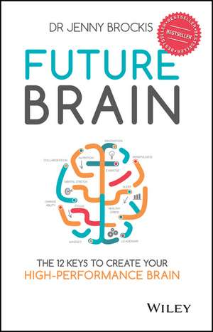Future Brain: The 12 Keys to Create Your High–Performance Brain de Jenny Brockis