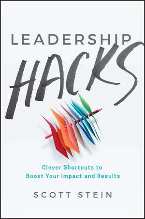 Leadership Hacks: Clever Shortcuts to Boost Your Impact and Results de Scott Stein