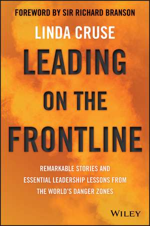 Leading on the Frontline: Remarkable Stories and Essential Leadership Lessons from the World′s Danger Zones de Linda Cruse