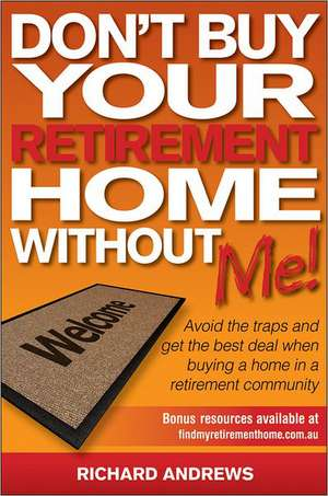 Don't Buy Your Retirement Home Without Me!:  Avoid the Traps and Get the Best Deal When Buying a Home in a Retirement Community de Richard Andrews