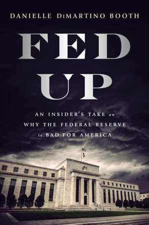 Fed Up: An Insider's Take on Why the Federal Reserve is Bad for America de Danielle Di Martino Booth