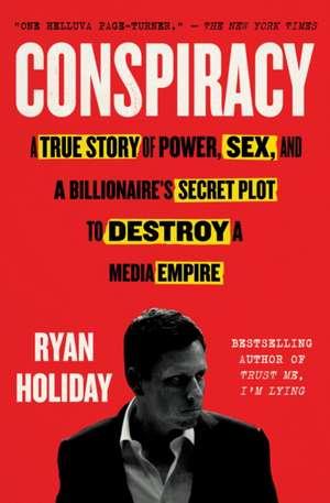 Conspiracy: A True Story of Power, Sex, and a Billionaire's Secret Plot to Destroy a Media Empire de Ryan Holiday