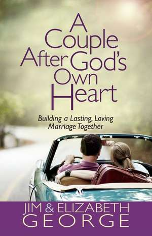A Couple After God's Own Heart:  Building a Lasting, Loving Marriage Together de Jim George