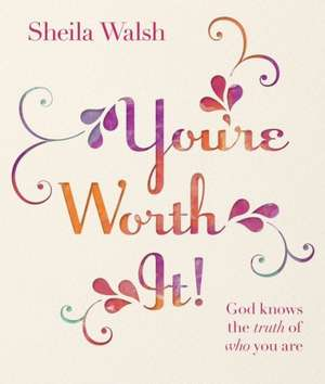 You're Worth It!:  God Knows the Truth of Who You Are de Sheila Walsh