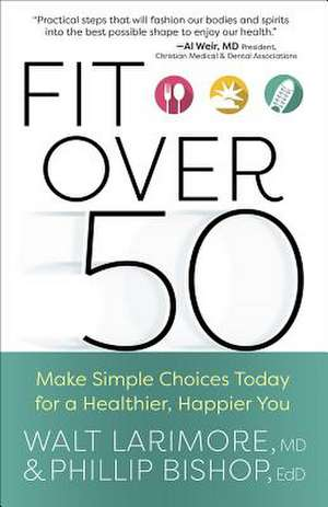 Fit Over 50: Make Simple Choices Today for a Healthier, Happier You de Walt Larimore