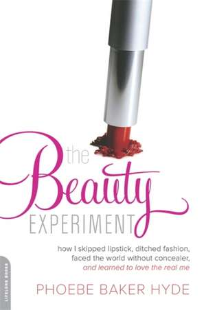 The Beauty Experiment: How I Skipped Lipstick, Ditched Fashion, Faced the World without Concealer, and Learned to Love the Real Me de Phoebe Baker Hyde