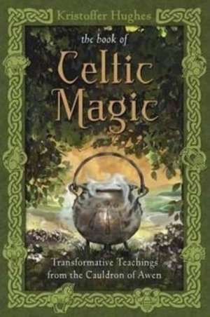 The Book of Celtic Magic:  Transformative Teachings from the Cauldron of Awen de Kristoffer Hughes