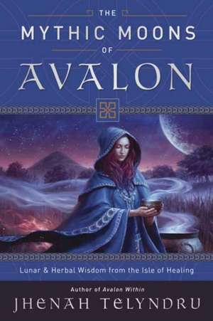 The Mythic Moons of Avalon: Lunar & Herbal Wisdom from the Isle of Healing de Jhenah Telyndru