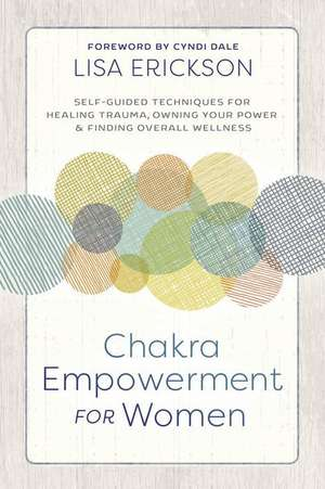 Chakra Empowerment for Women: Self-Guided Techniques for Healing Trauma, Owning Your Power & Finding Overall Wellness de Lisa Erickson