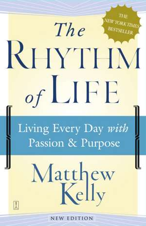 The Rhythm of Life: Living Every Day with Passion and Purpose de Matthew Kelly