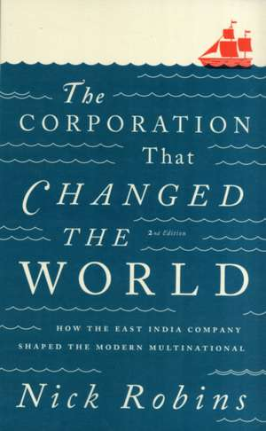 The Corporation That Changed the World: How the East India Company Shaped the Modern Multinational de Nick Robins
