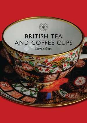 British Tea and Coffee Cups: 1745–1940 de Steven Goss