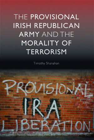 The Provisional Irish Republican Army and the Morality of Terrorism de Timothy Shanahan