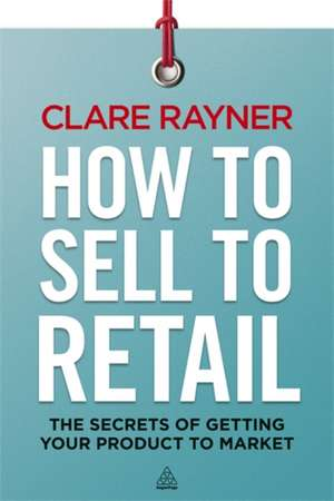 How to Sell to Retail de Clare Rayner