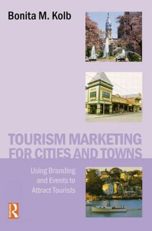 Tourism Marketing for Cities and Towns:  Using Branding and Events to Attract Tourists de Bonita M. Kolb